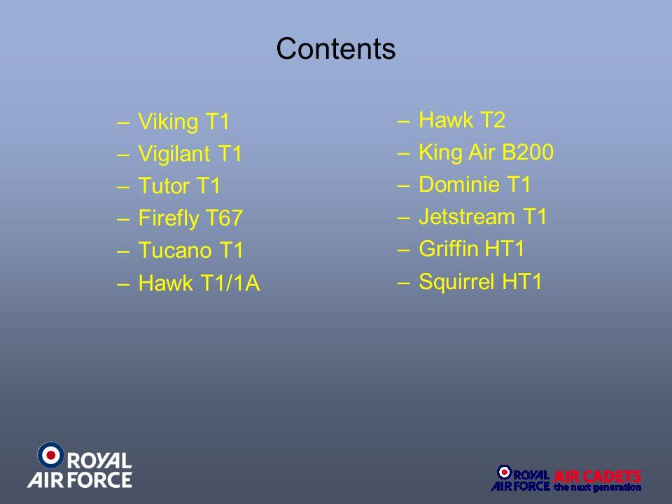 Contents –Viking T1 –Vigilant T1 –Tutor T1 –Firefly T67 –Tucano T1 –Hawk T1/1A –Hawk T2 –King Air B200 –Dominie T1 –Jetstream T1 –Griffin HT1 –Squirrel HT1