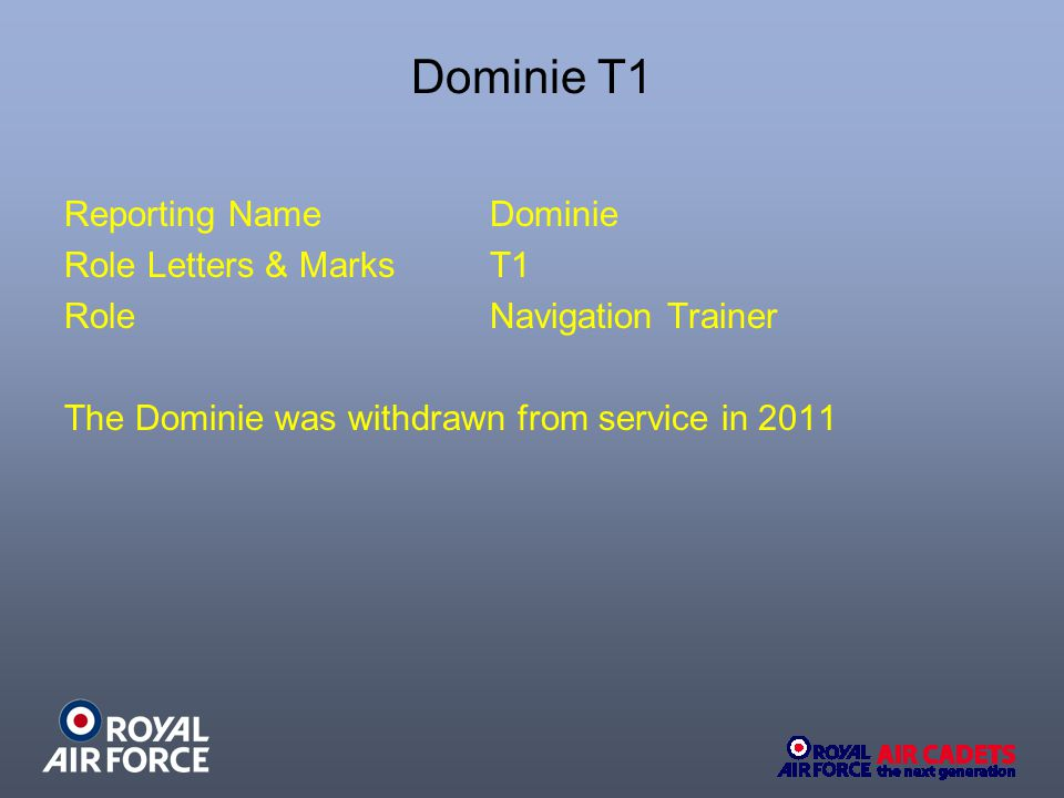 Dominie T1 Reporting NameDominie Role Letters & MarksT1 RoleNavigation Trainer The Dominie was withdrawn from service in 2011