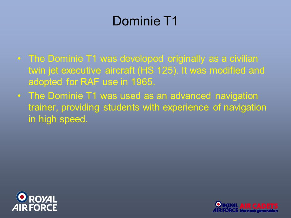 The Dominie T1 was developed originally as a civilian twin jet executive aircraft (HS 125). It was modified and adopted for RAF use in 1965. The Domin