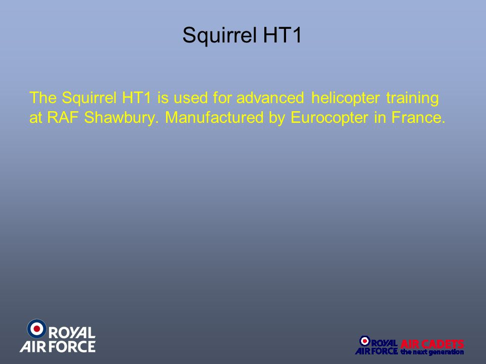 The Squirrel HT1 is used for advanced helicopter training at RAF Shawbury. Manufactured by Eurocopter in France.