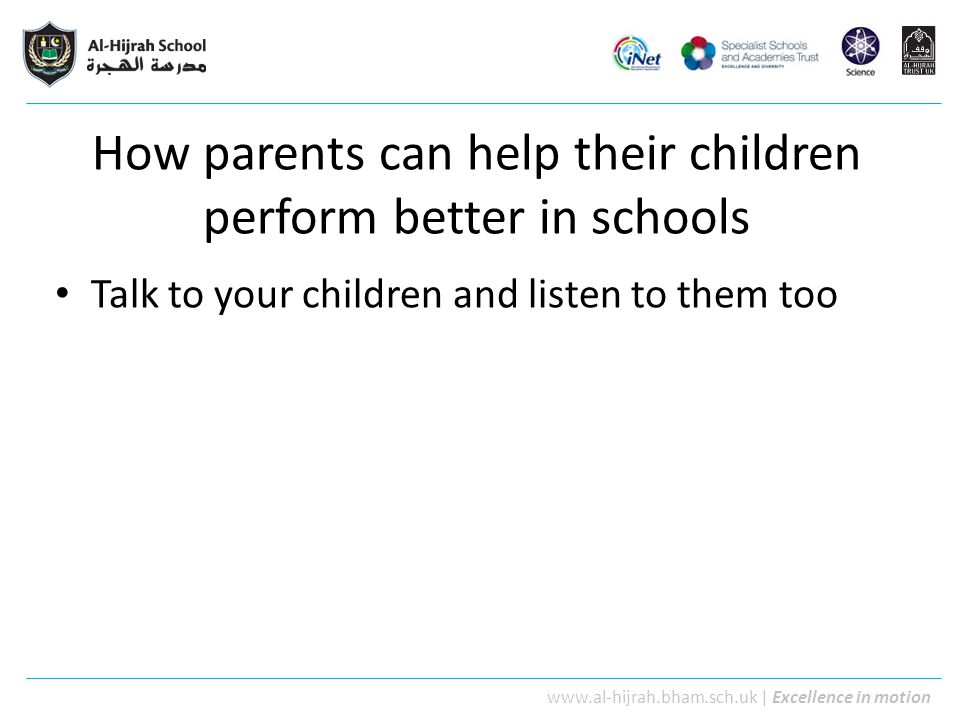 www.al-hijrah.bham.sch.uk | Excellence in motion How parents can help their children perform better in schools Talk to your children and listen to the