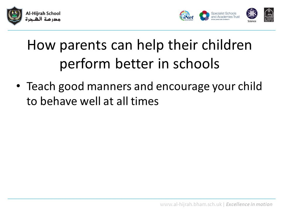 www.al-hijrah.bham.sch.uk | Excellence in motion How parents can help their children perform better in schools Teach good manners and encourage your c