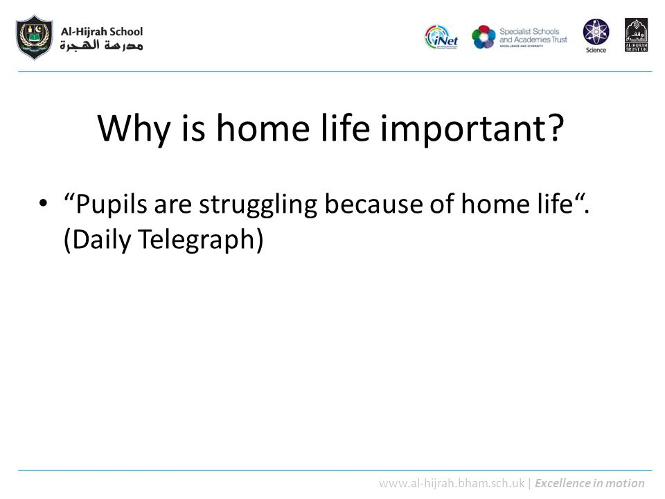 "www.al-hijrah.bham.sch.uk | Excellence in motion Why is home life important? ""Pupils are struggling because of home life"". (Daily Telegraph)"