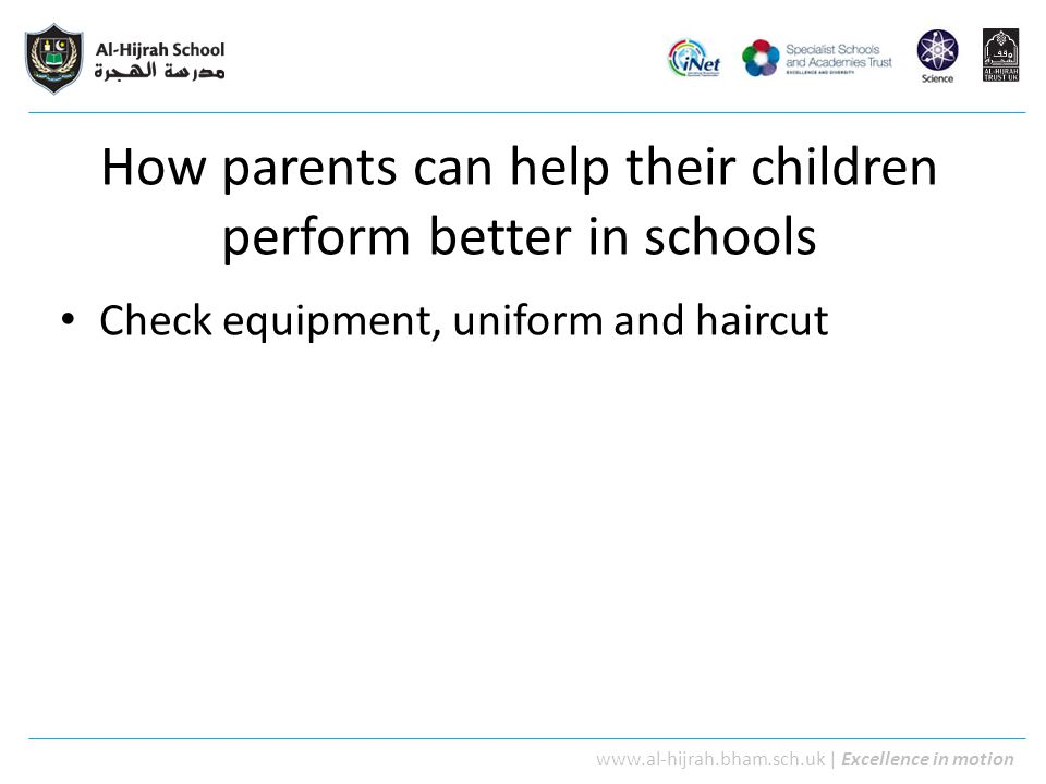 www.al-hijrah.bham.sch.uk | Excellence in motion How parents can help their children perform better in schools Check equipment, uniform and haircut