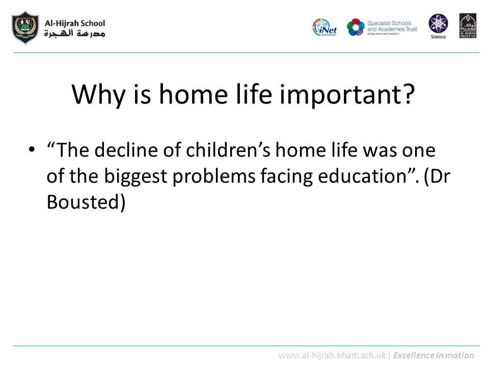 "www.al-hijrah.bham.sch.uk | Excellence in motion Why is home life important? ""The decline of children's home life was one of the biggest problems faci"