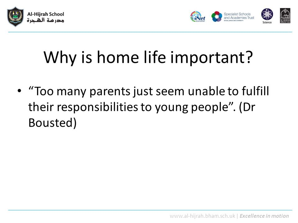 "www.al-hijrah.bham.sch.uk | Excellence in motion Why is home life important? ""Too many parents just seem unable to fulfill their responsibilities to y"