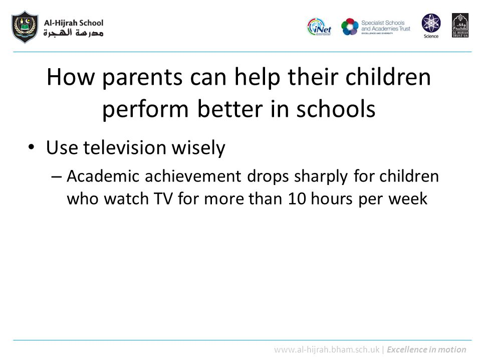 www.al-hijrah.bham.sch.uk | Excellence in motion How parents can help their children perform better in schools Create and maintain solid, positive and friendly relations with staff