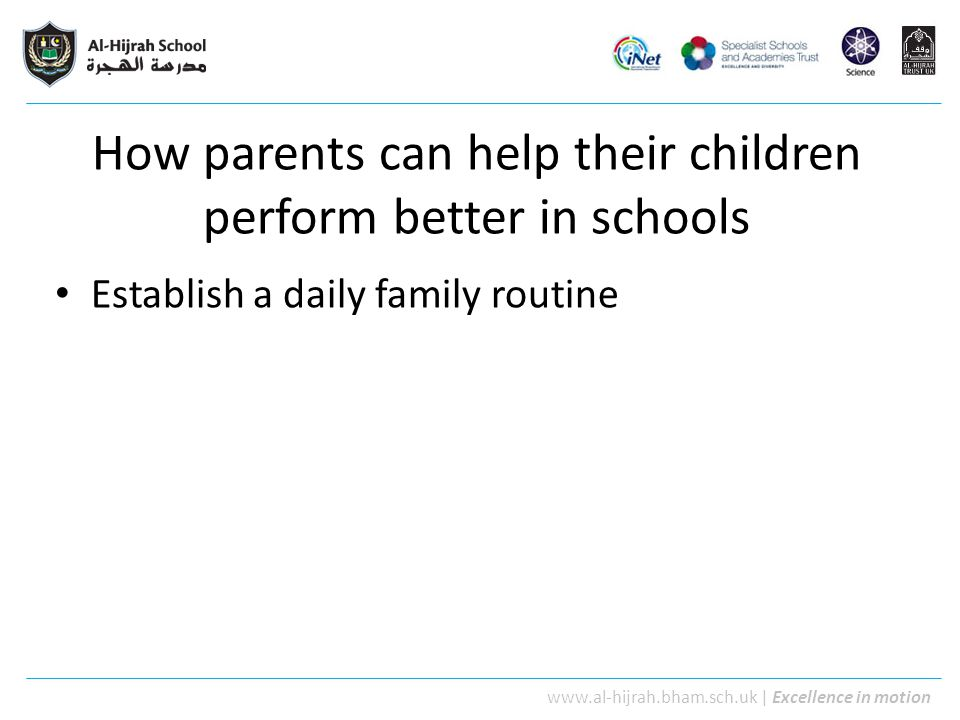 www.al-hijrah.bham.sch.uk | Excellence in motion How parents can help their children perform better in schools Establish a daily family routine