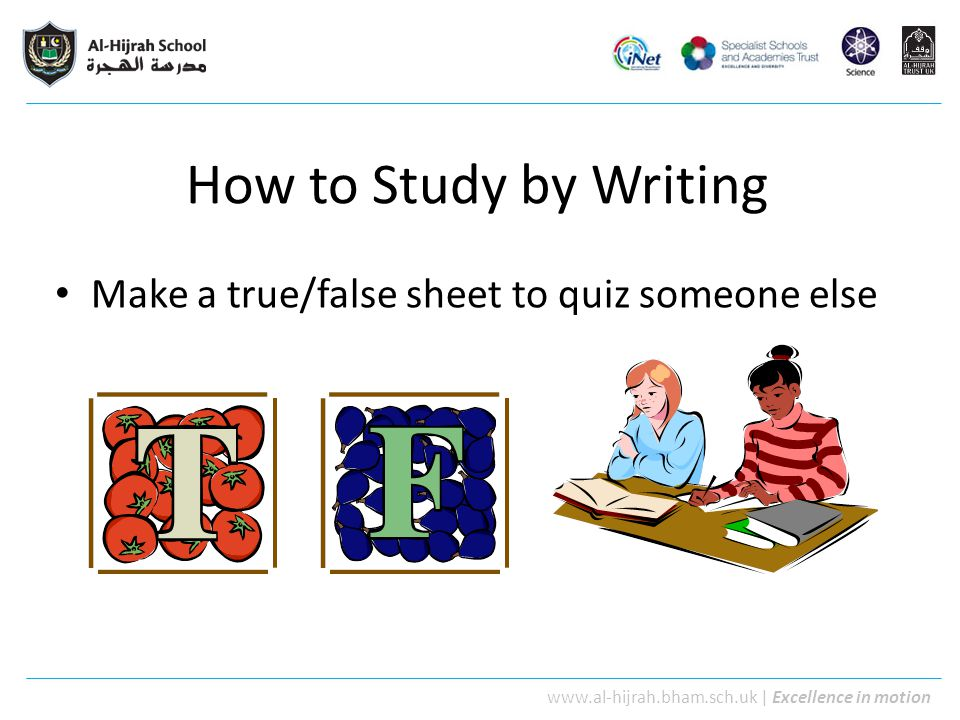 www.al-hijrah.bham.sch.uk   Excellence in motion How to Study by Writing Make a true/false sheet to quiz someone else