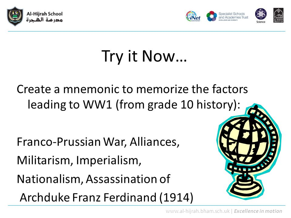 www.al-hijrah.bham.sch.uk   Excellence in motion Try it Now… Create a mnemonic to memorize the factors leading to WW1 (from grade 10 history): Franco-