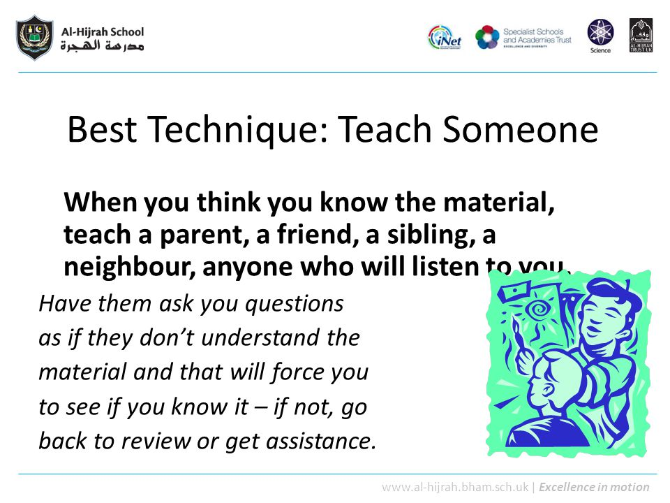 www.al-hijrah.bham.sch.uk   Excellence in motion Best Technique: Teach Someone When you think you know the material, teach a parent, a friend, a sibli
