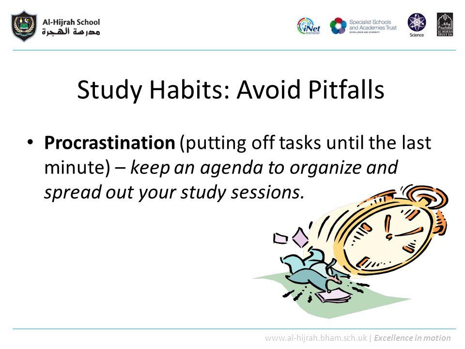 www.al-hijrah.bham.sch.uk   Excellence in motion Study Habits: Avoid Pitfalls Procrastination (putting off tasks until the last minute) – keep an agen