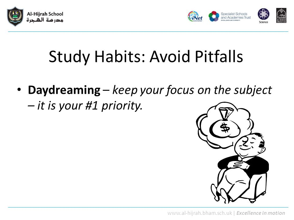 www.al-hijrah.bham.sch.uk   Excellence in motion Study Habits: Avoid Pitfalls Daydreaming – keep your focus on the subject – it is your #1 priority.
