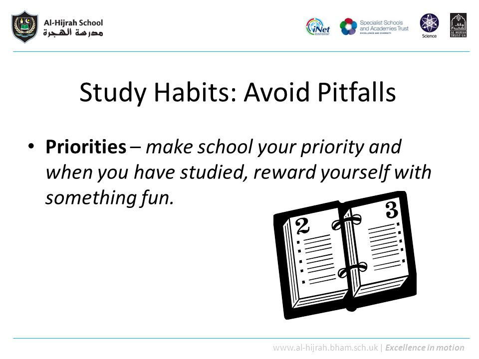 www.al-hijrah.bham.sch.uk   Excellence in motion Study Habits: Avoid Pitfalls Priorities – make school your priority and when you have studied, reward