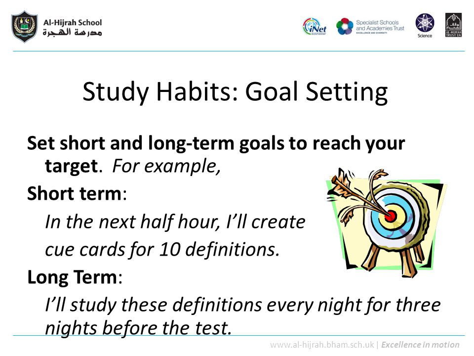 www.al-hijrah.bham.sch.uk   Excellence in motion Study Habits: Goal Setting Set short and long-term goals to reach your target. For example, Short ter
