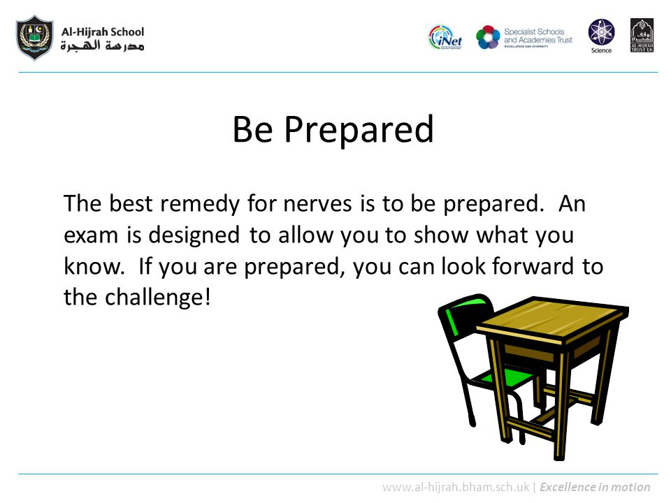 www.al-hijrah.bham.sch.uk   Excellence in motion Be Prepared The best remedy for nerves is to be prepared. An exam is designed to allow you to show wh