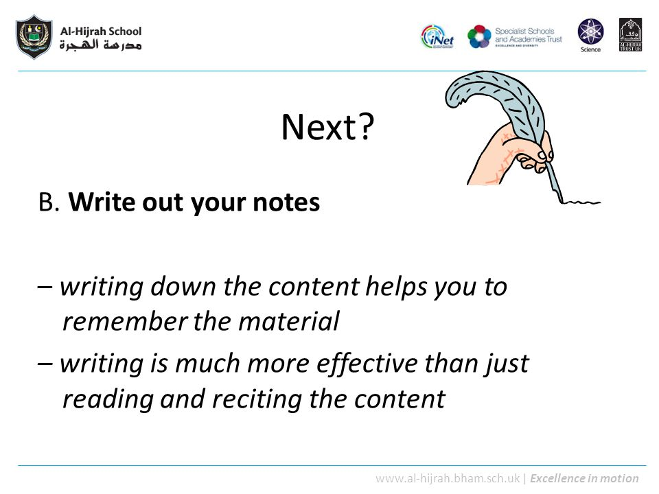 www.al-hijrah.bham.sch.uk   Excellence in motion Next? B. Write out your notes – writing down the content helps you to remember the material – writing