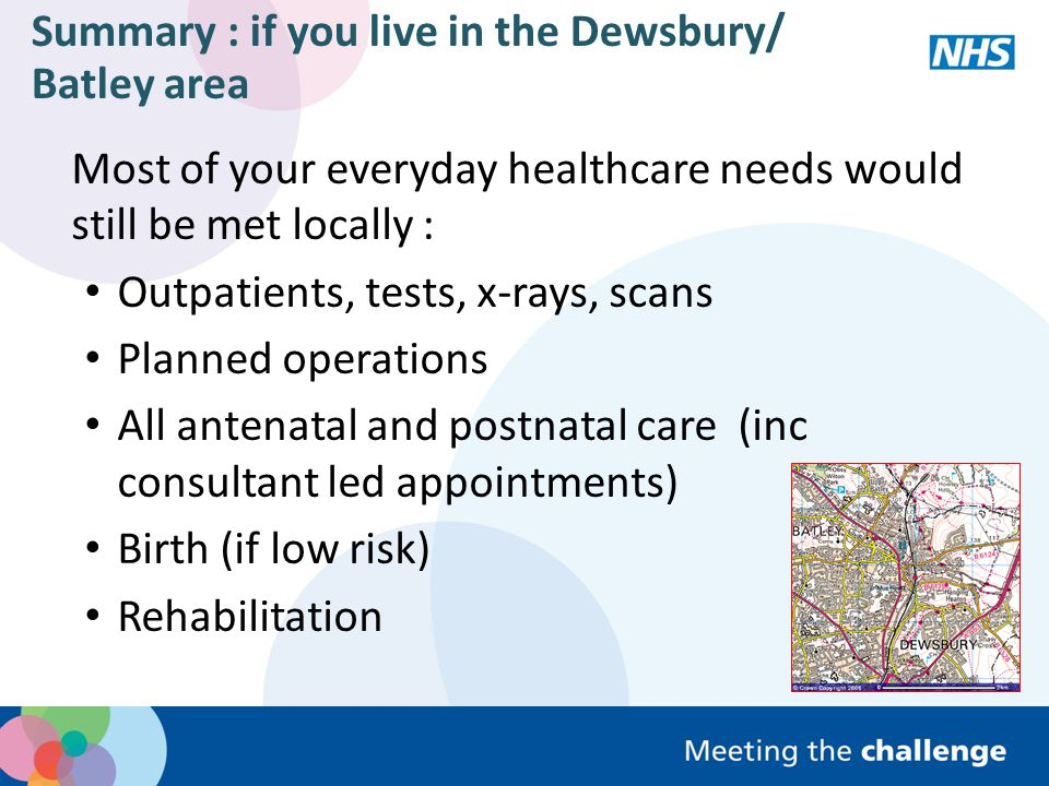 Summary : if you live in the Dewsbury/ Batley area (contd) If you needed care in an emergency : most care would still be provided locally (A&E, assessment) emergency day care would mean fewer people needed to stay in hospital If you were very sick, needed specialist treatment or had complex needs, you would go to Pinderfields More of your care would be provided by consultants and specialist trained nurses