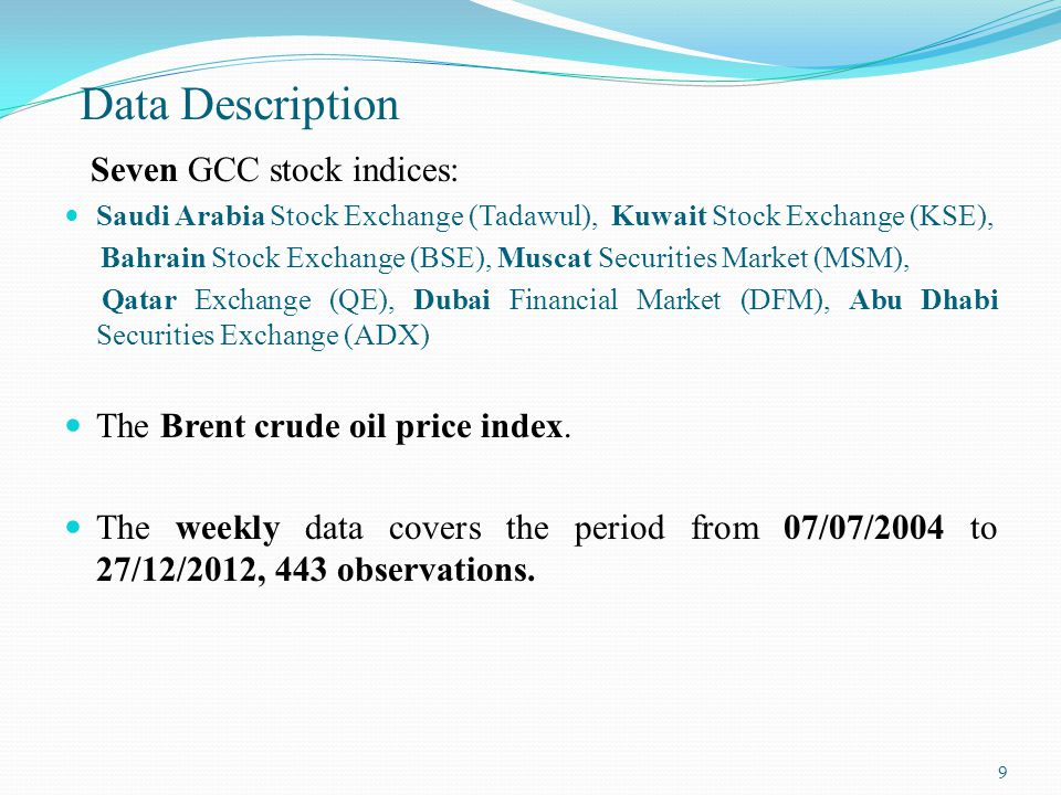 Data Description Seven GCC stock indices: Saudi Arabia Stock Exchange (Tadawul), Kuwait Stock Exchange (KSE), Bahrain Stock Exchange (BSE), Muscat Securities Market (MSM), Qatar Exchange (QE), Dubai Financial Market (DFM), Abu Dhabi Securities Exchange (ADX) The Brent crude oil price index.