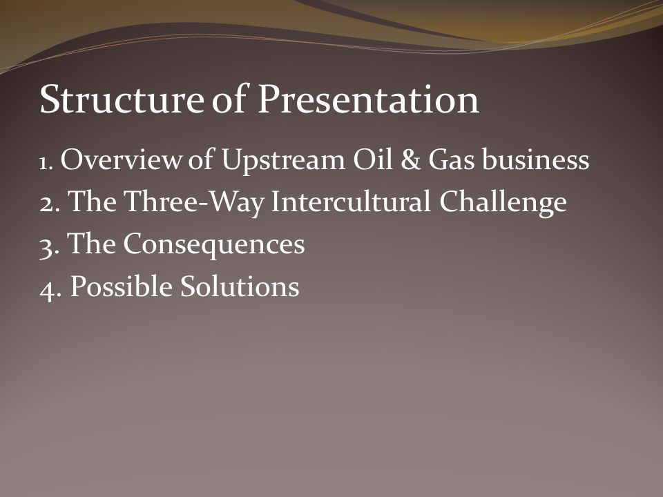 Structure of Presentation 1. Overview of Upstream Oil & Gas business 2. The Three-Way Intercultural Challenge 3. The Consequences 4. Possible Solution
