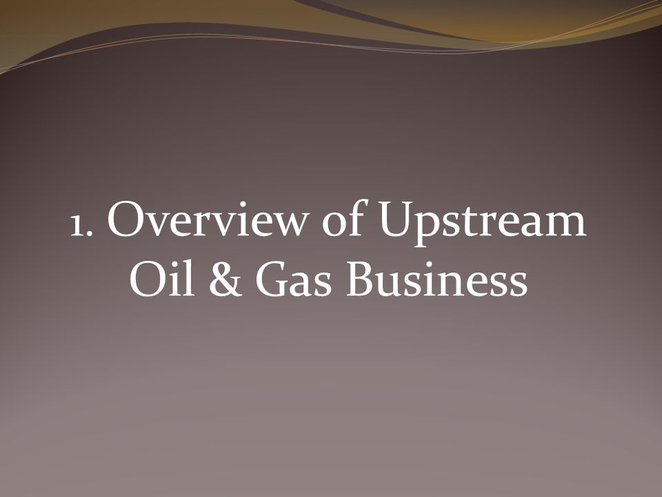 1. Overview of Upstream Oil & Gas Business
