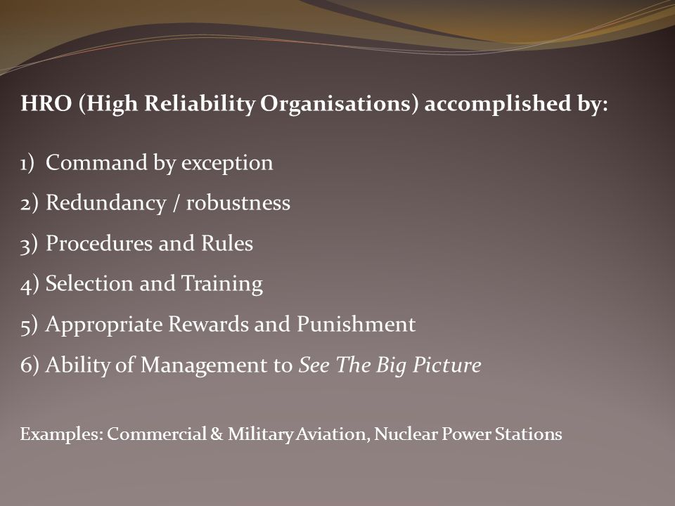 HRO (High Reliability Organisations) accomplished by: 1)Command by exception 2)Redundancy / robustness 3)Procedures and Rules 4)Selection and Training 5)Appropriate Rewards and Punishment 6)Ability of Management to See The Big Picture Examples: Commercial & Military Aviation, Nuclear Power Stations