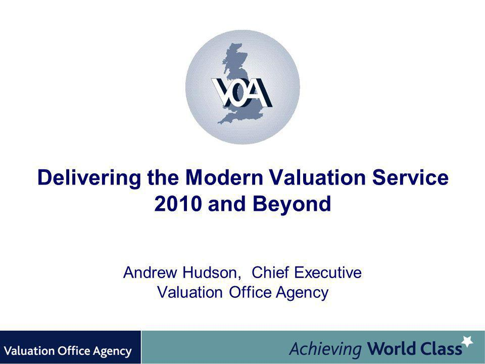 Delivering the Modern Valuation Service 2010 and Beyond Andrew Hudson, Chief Executive Valuation Office Agency