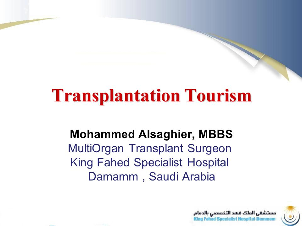 Transplantation Tourism Mohammed Alsaghier, MBBS MultiOrgan Transplant Surgeon King Fahed Specialist Hospital Damamm, Saudi Arabia