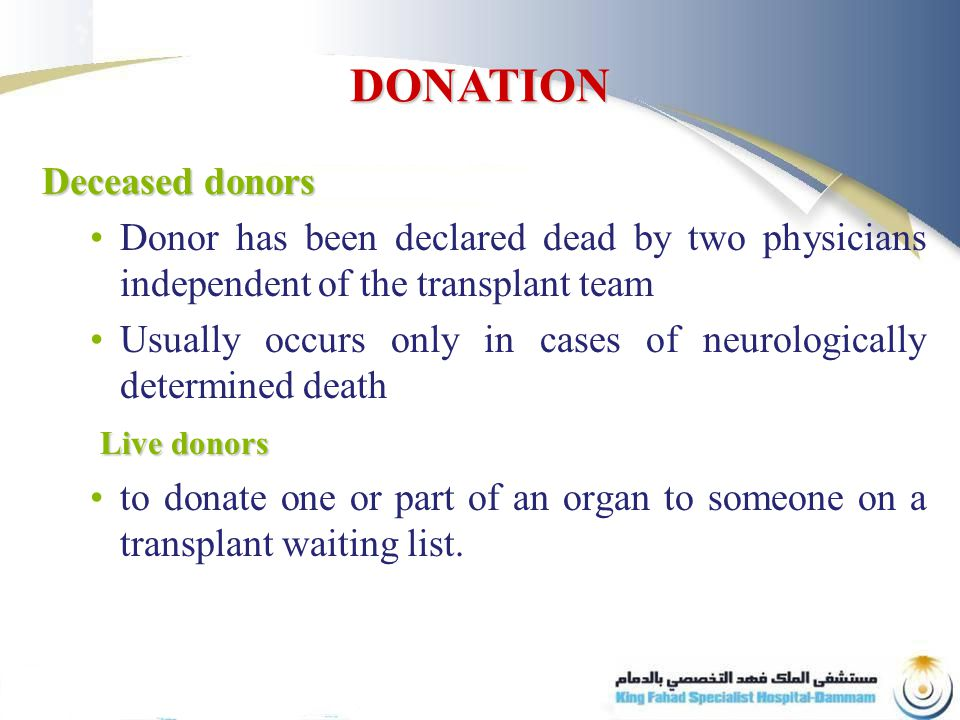 Deceased donors Donor has been declared dead by two physicians independent of the transplant team Usually occurs only in cases of neurologically determined death Live donors to donate one or part of an organ to someone on a transplant waiting list.