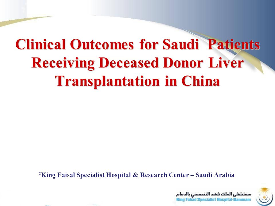 Clinical Outcomes for Saudi Patients Receiving Deceased Donor Liver Transplantation in China 2 King Faisal Specialist Hospital & Research Center – Saudi Arabia