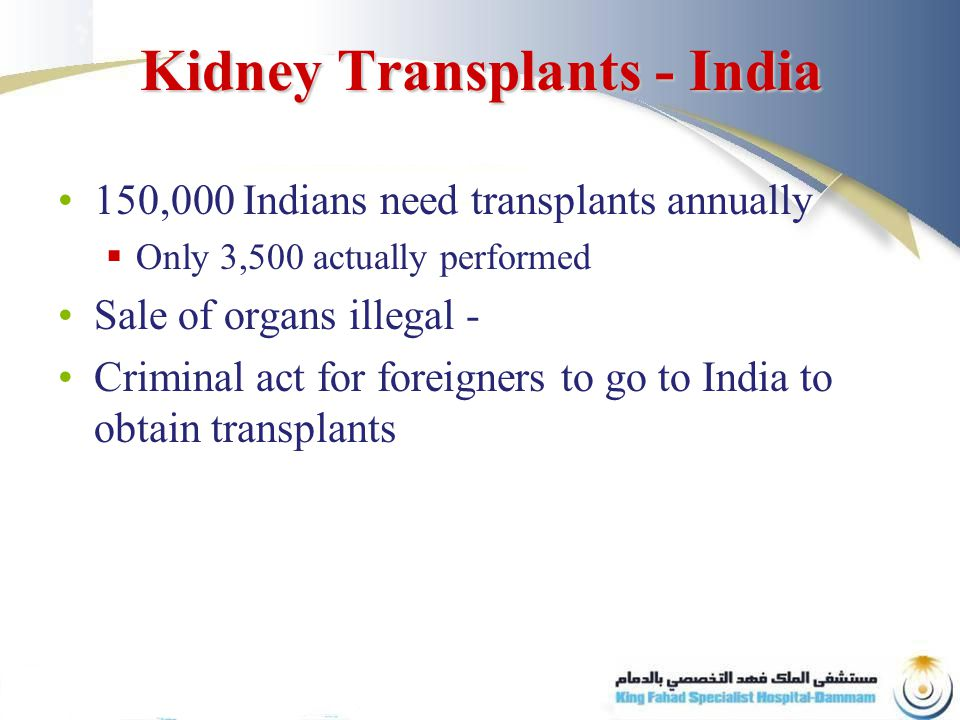 Kidney Transplants - India 150,000 Indians need transplants annually  Only 3,500 actually performed Sale of organs illegal - Criminal act for foreigners to go to India to obtain transplants