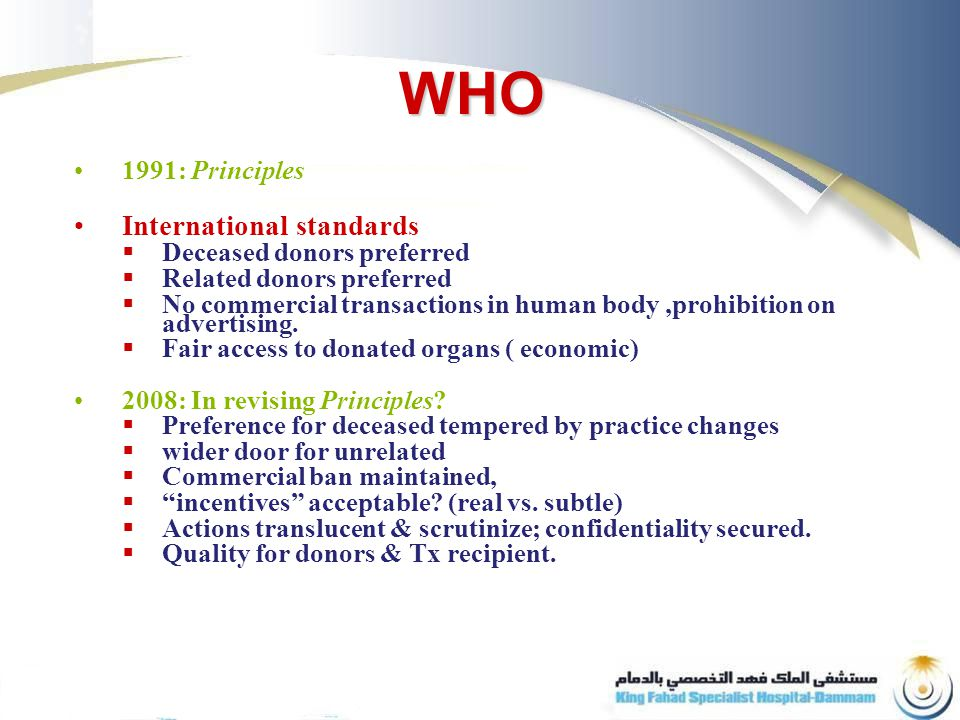 WHO 1991: Principles International standards  Deceased donors preferred  Related donors preferred  No commercial transactions in human body,prohibition on advertising.