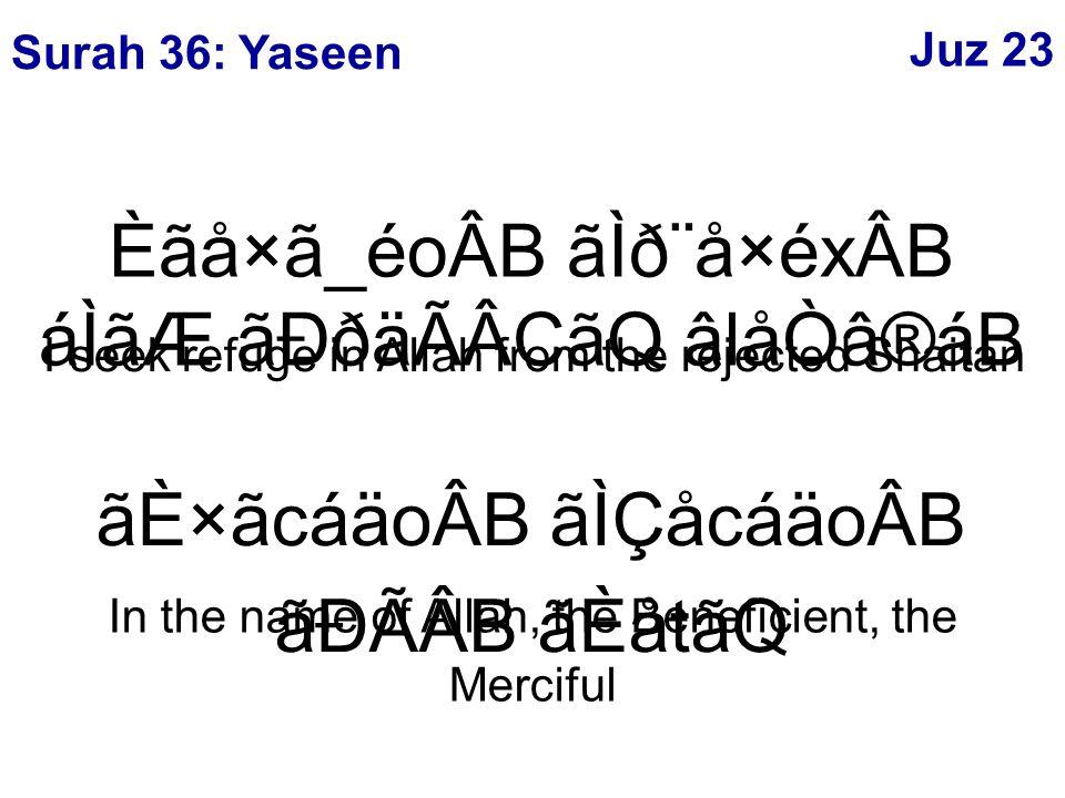 ãÈ×ãcáäoÂB ãÌÇåcáäoÂB ãÐÃÂB ãÈåtãQ In the name of Allah, the Beneficient, the Merciful Èãå×ã_éoÂB ãÌð¨å×éxÂB áÌãÆ ãÐðäÃÂCãQ âlåÒâ®áB I seek refuge in Allah from the rejected Shaitan Surah 36: Yaseen Juz 23