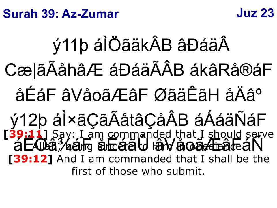 ý11þ áÌÖãäkÂB âÐáäCæ|ãÃåhâÆ áÐáäÃÂB ákâRå®áF åÉáF âVåoãÆâF ØãäÊãH åÄ⺠ý12þ áÌ×ãÇãÃåtâÇåÂB áÁáäÑáF áÉÒâ¾áF åÉáãÛ âVåoãÆâFáÑ [39:11] Say: I am commanded that I should serve Allah, being sincere to Him in obedience.