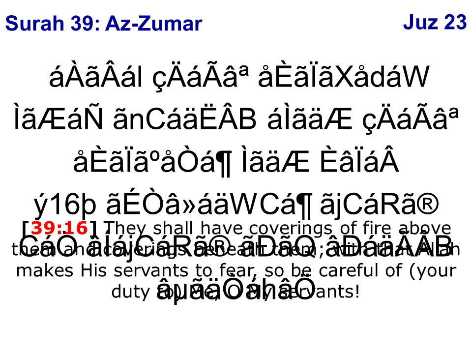 áÀãÂál çÄáÃ⪠åÈãÏãXådáW ÌãÆáÑ ãnCáäËÂB áÌãäÆ çÄáÃ⪠åÈãÏãºåÒᶠÌãäÆ ÈâÏáý16þ ãÉÒâ»áäWCᶠãjCáRã® CáÖ âÍájCáRã® ãÐãQ âÐáäÃÂB âµãäÒáhâÖ [39:16] They shall have coverings of fire above them and coverings beneath them; with that Allah makes His servants to fear, so be careful of (your duty to) Me, O My servants.