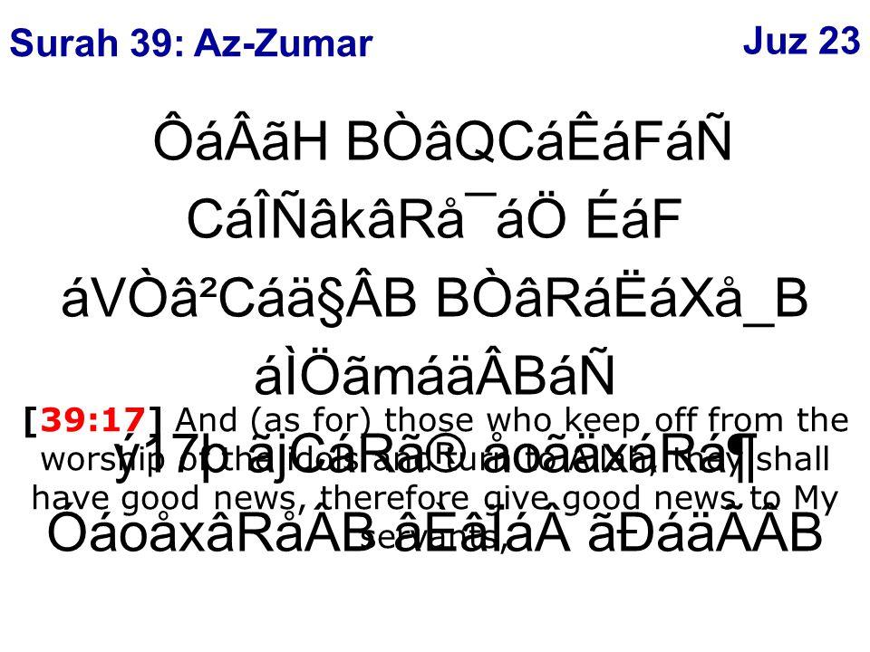 ÔáÂãH BÒâQCáÊáFáÑ CáÎÑâkâRå¯áÖ ÉáF áVÒâ²Cáä§ÂB BÒâRáËáXå_B áÌÖãmáäÂBáÑ ý17þ ãjCáRã® åoãäxáRᶠÓáoåxâRåÂB âÈâÏáãÐáäÃÂB [39:17] And (as for) those who keep off from the worship of the idols and turn to Allah, they shall have good news, therefore give good news to My servants, Surah 39: Az-Zumar Juz 23