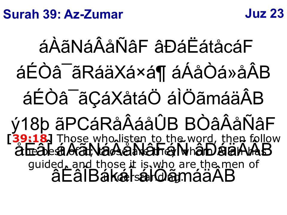 áÀãNáÂåÑâF âÐáËátåcáF áÉÒâ¯ãRáäXá×ᶠáÁåÒá»åÂB áÉÒâ¯ãÇáXåtáÖ áÌÖãmáäÂB ý18þ ãPCáRåÂáåÛB BÒâÂåÑâF åÈâÎ áÀãNáÂåÑâFáÑ âÐáäÃÂB âÈâÎBákáÎ áÌÖãmáäÂB [39:18] Those who listen to the word, then follow the best of it; those are they whom Allah has guided, and those it is who are the men of understanding.