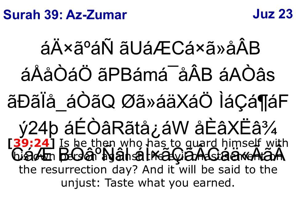 áÄ×ãºáÑ ãUáÆCá×ã»åÂB áÅåÒáÖ ãPBámá¯åÂB áAÒâs ãÐãÏå_áÒãQ Øã»áäXáÖ ÌáÇá¶áF ý24þ áÉÒâRãtå¿áW åÈâXËâ¾ CáÆ BÒâºÑâl áÌ×ãÇãÂCáä«Ãã[39:24] Is he then who has to guard himself with his own person against the evil chastisement on the resurrection day.