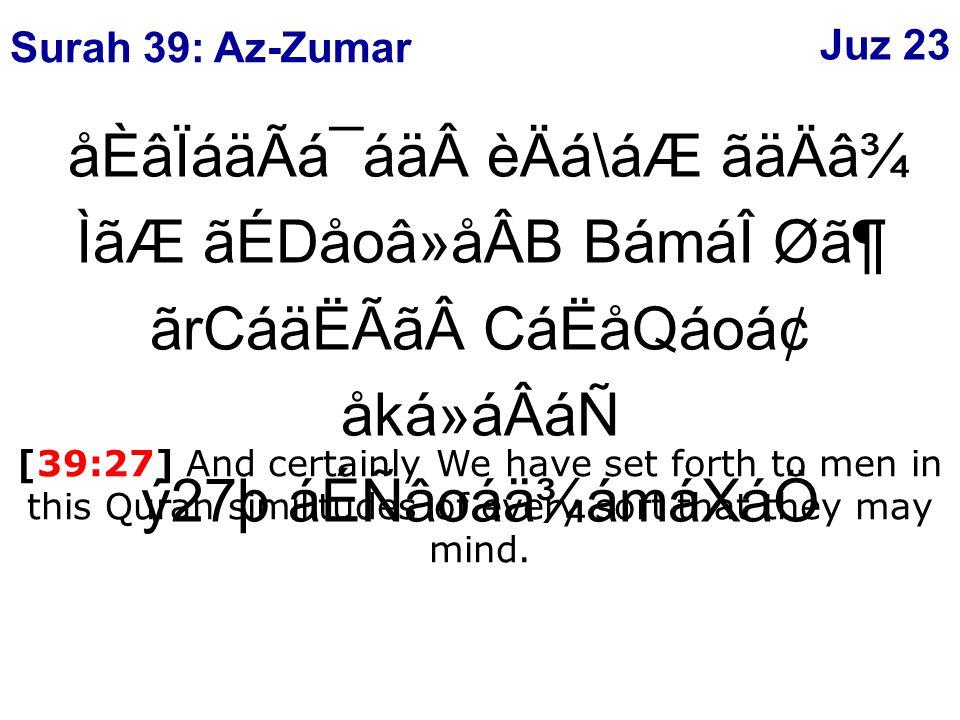 åÈâÏáäÃá¯áäèÄá\áÆ ãäÄâ¾ ÌãÆ ãÉDåoâ»åÂB BámáÎ Ø㶠ãrCáäËÃãCáËåQáoᢠåká»áÂáÑ ý27þ áÉÑâoáä¾ámáXáÖ [39:27] And certainly We have set forth to men in this Quran similitudes of every sort that they may mind.