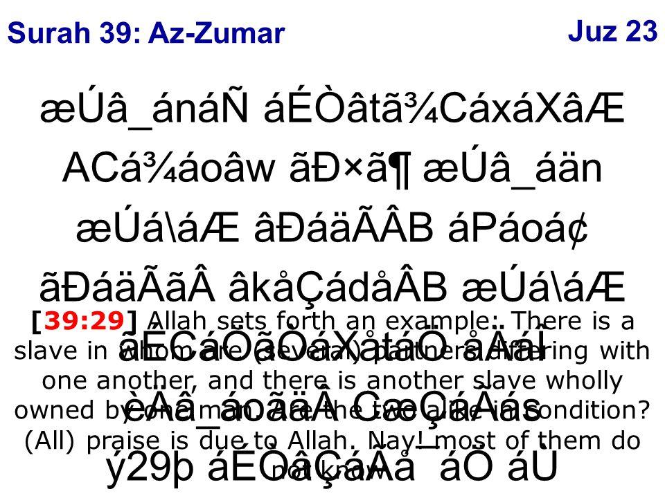 æÚâ_ánáÑ áÉÒâtã¾CáxáXâÆ ACá¾áoâw ãÐ×㶠æÚâ_áän æÚá\áÆ âÐáäÃÂB áPáoᢠãÐáäÃãâkåÇádåÂB æÚá\áÆ ãÉCáÖãÒáXåtáÖ åÄáÎ èÄâ_áoãäCæÇáÃás ý29þ áÉÒâÇáÃå¯áÖ áÙ åÈâÎâoá\å¾áF åÄáQ [39:29] Allah sets forth an example: There is a slave in whom are (several) partners differing with one another, and there is another slave wholly owned by one man.
