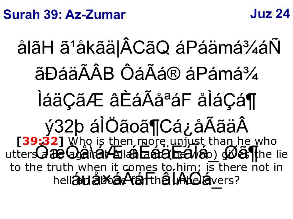ålãH ã¹åkãä|ÂCãQ áPáämá¾áÑ ãÐáäÃÂB ÔáÃá® áPámá¾ ÌáäÇãÆ âÈáÃåªáF åÌáÇᶠý32þ áÌÖãoã¶Cá¿åÃãäÓæÒå\áÆ áÈáäËáÏá_ Ø㶠áuå×áÂáF âÍACá_ [39:32] Who is then more unjust than he who utters a lie against Allah and (he who) gives the lie to the truth when it comes to him; is there not in hell an abode for the unbelievers.