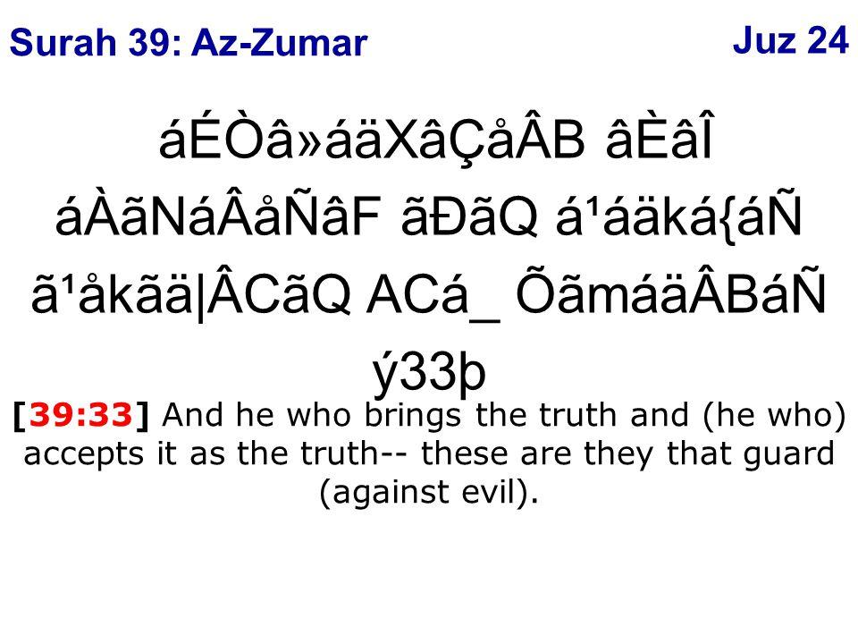 áÉÒâ»áäXâÇåÂB âÈâÎ áÀãNáÂåÑâF ãÐãQ á¹áäká{áÑ ã¹åkãä|ÂCãQ ACá_ ÕãmáäÂBáÑ ý33þ [39:33] And he who brings the truth and (he who) accepts it as the truth-- these are they that guard (against evil).