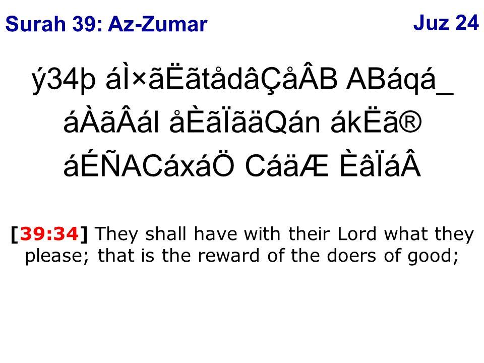 ý34þ áÌ×ãËãtådâÇåÂB ABáqá_ áÀãÂál åÈãÏãäQán ákËã® áÉÑACáxáÖ CáäÆ ÈâÏá[39:34] They shall have with their Lord what they please; that is the reward of the doers of good; Surah 39: Az-Zumar Juz 24