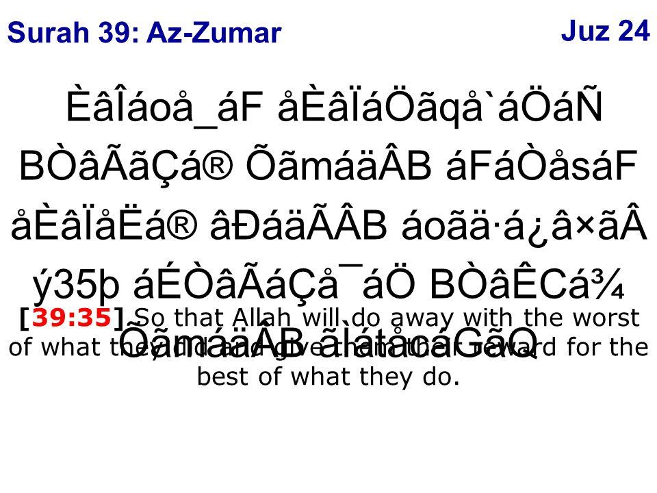 ÈâÎáoå_áF åÈâÏáÖãqå`áÖáÑ BÒâÃãÇá® ÕãmáäÂB áFáÒåsáF åÈâÏåËá® âÐáäÃÂB áoãä·á¿â×ãý35þ áÉÒâÃáÇå¯áÖ BÒâÊCá¾ ÕãmáäÂB ãÌátåcáGãQ [39:35] So that Allah will do away with the worst of what they did and give them their reward for the best of what they do.