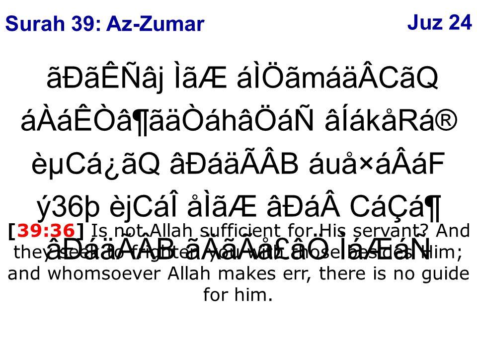 ãÐãÊÑâj ÌãÆ áÌÖãmáäÂCãQ áÀáÊÒâ¶ãäÒáhâÖáÑ âÍákåRá® èµCá¿ãQ âÐáäÃÂB áuå×áÂáF ý36þ èjCáÎ åÌãÆ âÐáCáÇᶠâÐáäÃÂB ãÄãÃå£âÖ ÌáÆáÑ [39:36] Is not Allah sufficient for His servant.