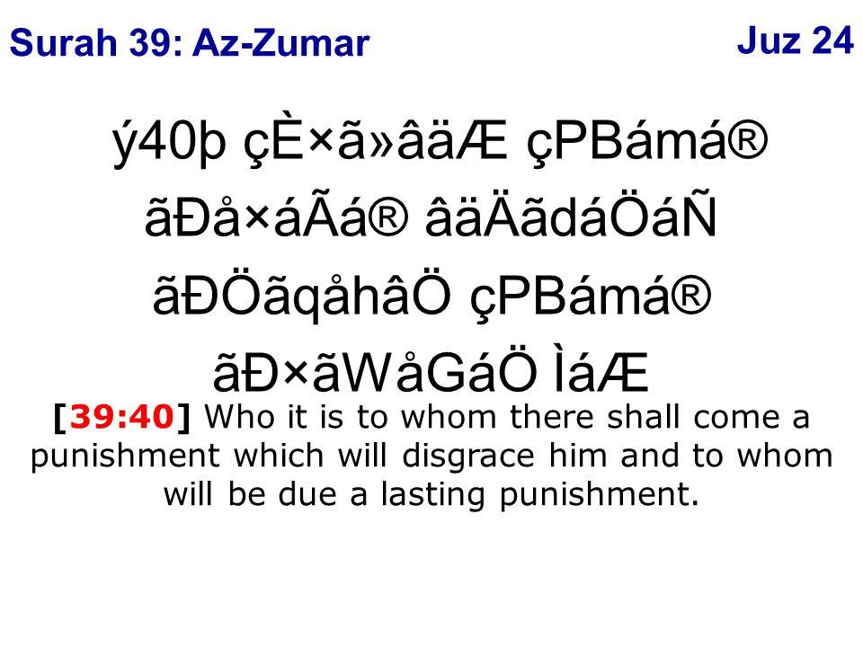 ý40þ çÈ×ã»âäÆ çPBámá® ãÐå×áÃá® âäÄãdáÖáÑ ãÐÖãqåhâÖ çPBámá® ãÐ×ãWåGáÖ ÌáÆ [39:40] Who it is to whom there shall come a punishment which will disgrace him and to whom will be due a lasting punishment.