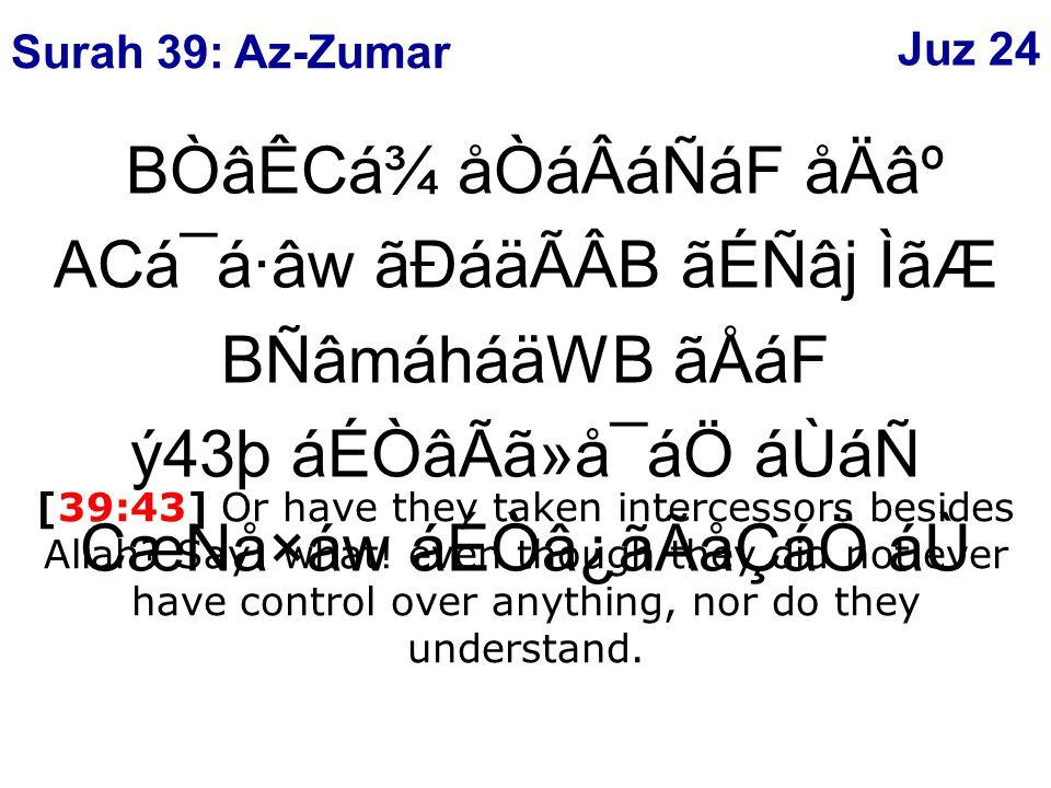 BÒâÊCá¾ åÒáÂáÑáF åÄ⺠ACá¯á·âw ãÐáäÃÂB ãÉÑâj ÌãÆ BÑâmáháäWB ãÅáF ý43þ áÉÒâÃã»å¯áÖ áÙáÑ CæNå×áw áÉÒâ¿ãÃåÇáÖ áÙ [39:43] Or have they taken intercessors besides Allah.