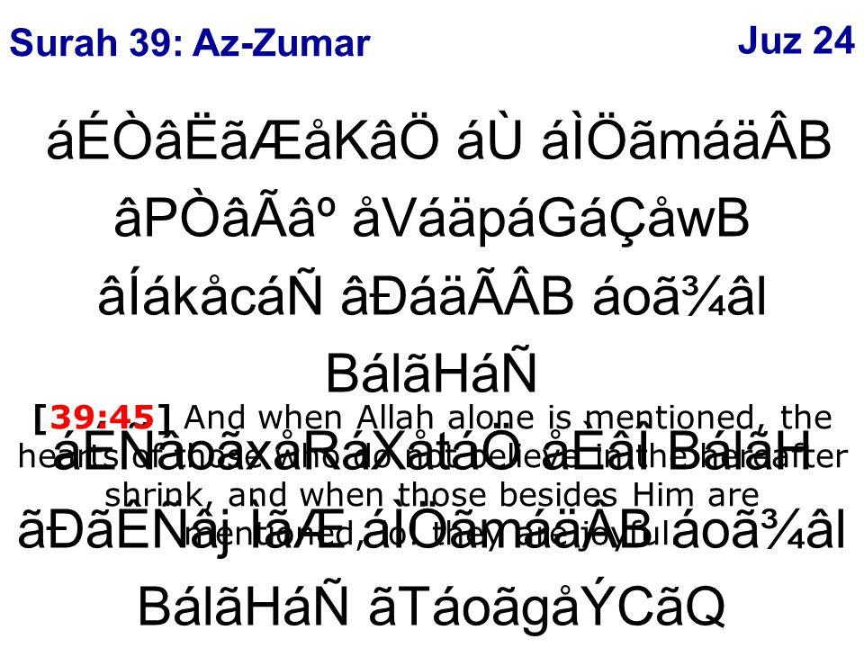 áÉÒâËãÆåKâÖ áÙ áÌÖãmáäÂB âPÒâÃ⺠åVáäpáGáÇåwB âÍákåcáÑ âÐáäÃÂB áoã¾âl BálãHáÑ áÉÑâoãxåRáXåtáÖ åÈâÎ BálãH ãÐãÊÑâj ÌãÆ áÌÖãmáäÂB áoã¾âl BálãHáÑ ãTáoãgåÝCãQ ý45þ [39:45] And when Allah alone is mentioned, the hearts of those who do not believe in the hereafter shrink, and when those besides Him are mentioned, lo.
