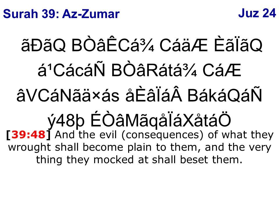 ãÐãQ BÒâÊCá¾ CáäÆ ÈãÏãQ á¹CácáÑ BÒâRátá¾ CáÆ âVCáNãä×ás åÈâÏáBákáQáÑ ý48þ ÉÒâMãqåÏáXåtáÖ [39:48] And the evil (consequences) of what they wrought shall become plain to them, and the very thing they mocked at shall beset them.