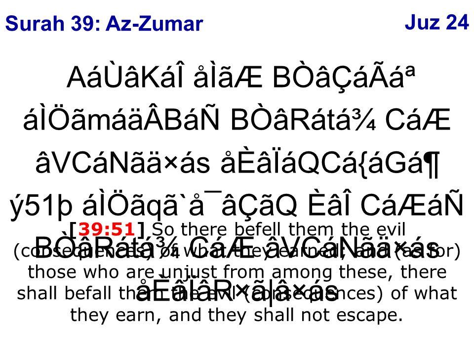 AáÙâKáÎ åÌãÆ BÒâÇáÃ᪠áÌÖãmáäÂBáÑ BÒâRátá¾ CáÆ âVCáNãä×ás åÈâÏáQCá{áGᶠý51þ áÌÖãqã`å¯âÇãQ ÈâÎ CáÆáÑ BÒâRátá¾ CáÆ âVCáNãä×ás åÈâÏâR×ã|â×ás [39:51] So there befell them the evil (consequences) of what they earned; and (as for) those who are unjust from among these, there shall befall them the evil (consequences) of what they earn, and they shall not escape.